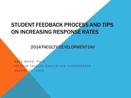 STUDENT FEEDBACK PROCESS AND TIPS ON INCREASING RESPONSE RATES SHEA WANG, PH.D. INTERIM FACULTY EVALUATION COORDINATOR AUGUST 27, 2014 2014 FACULTY DEVELOPMENT.