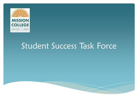 Student Success Task Force. 1.Increase college and career readiness 2.Strengthen support for entering students 3.Incentivize successful student behaviors.