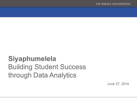 June 27, 2014 Siyaphumelela Building Student Success through Data Analytics.