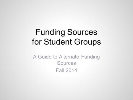 Funding Sources for Student Groups A Guide to Alternate Funding Sources Fall 2014.