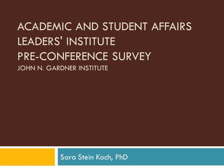 ACADEMIC AND STUDENT AFFAIRS LEADERS' INSTITUTE PRE-CONFERENCE SURVEY JOHN N. GARDNER INSTITUTE Sara Stein Koch, PhD.