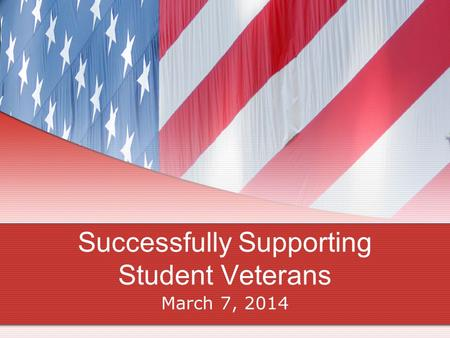 Successfully Supporting Student Veterans March 7, 2014.