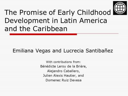 The Promise of Early Childhood Development in Latin America and the Caribbean Emiliana Vegas and Lucrecia Santibañez With contributions from: Bénédicte.