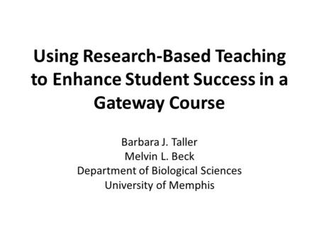 Using Research-Based Teaching to Enhance Student Success in a Gateway Course Barbara J. Taller Melvin L. Beck Department of Biological Sciences University.