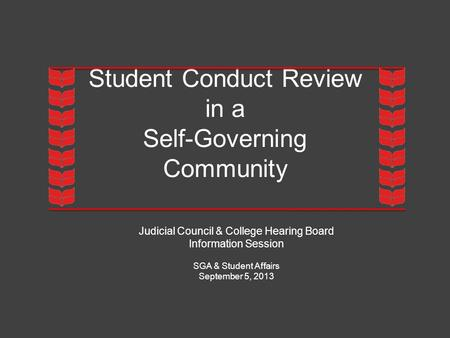 Student Conduct Review in a Self-Governing Community Judicial Council & College Hearing Board Information Session SGA & Student Affairs September 5, 2013.