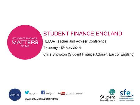 Www.gov.uk/studentfinance STUDENT FINANCE ENGLAND HELOA Teacher and Adviser Conference Thursday 15 th May 2014 Chris Snowdon (Student Finance Adviser,