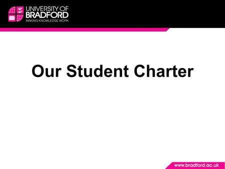 Our Student Charter. Introduction We are passionate about the student experience at the University of Bradford, and aim to put students at the heart of.