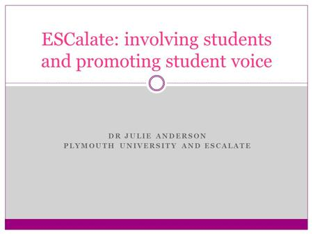 DR JULIE ANDERSON PLYMOUTH UNIVERSITY AND ESCALATE ESCalate: involving students and promoting student voice.