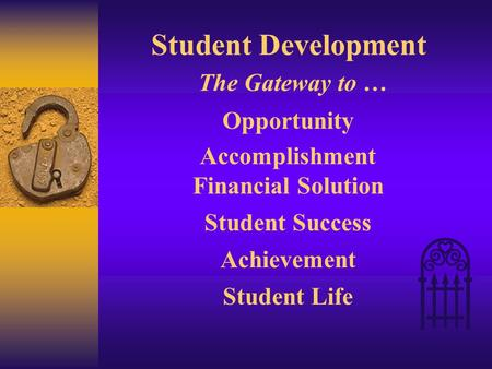Student Development The Gateway to … Opportunity Accomplishment Financial Solution Student Success Achievement Student Life.