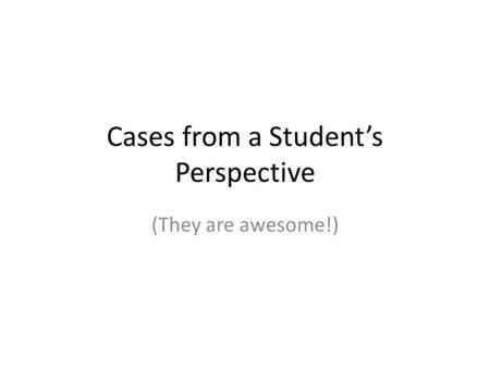 Cases from a Student's Perspective (They are awesome!)
