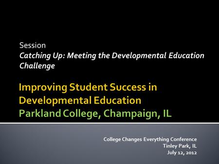 Session Catching Up: Meeting the Developmental Education Challenge College Changes Everything Conference Tinley Park, IL July 12, 2012.