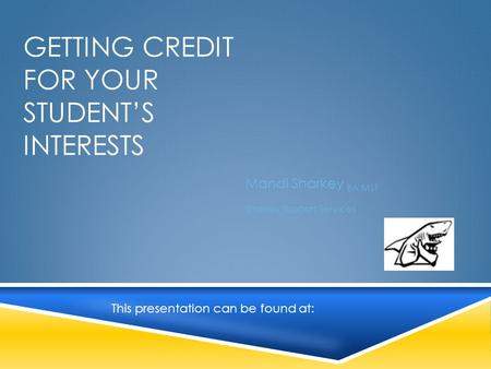 GETTING CREDIT FOR YOUR STUDENT'S INTERESTS Mandi Sharkey BA MST Sharkey Support Services This presentation can be found at: