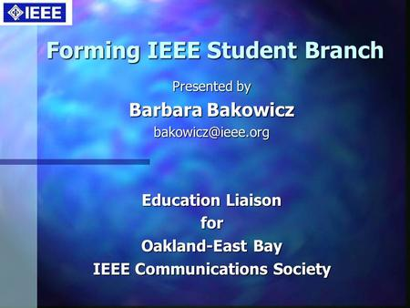 Forming IEEE Student Branch Presented by Barbara Bakowicz Education Liaison for Oakland-East Bay IEEE Communications Society.