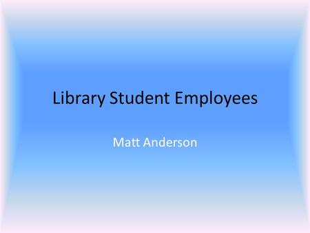 Library Student Employees Matt Anderson. Library Student Assistants  Make it possible to be open at odd hours  Can do routine work, freeing librarians.