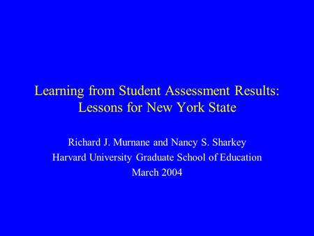 Learning from Student Assessment Results: Lessons for New York State Richard J. Murnane and Nancy S. Sharkey Harvard University Graduate School of Education.