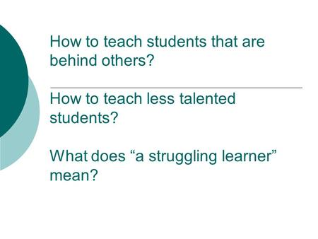 "How to teach students that are behind others? How to teach less talented students? What does ""a struggling learner"" mean?"