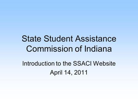 State Student Assistance Commission of Indiana Introduction to the SSACI Website April 14, 2011.