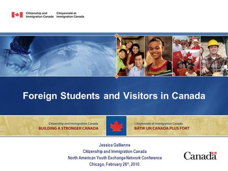 Foreign Students and Visitors in Canada Jessica Gallienne Citizenship and Immigration Canada North American Youth Exchange Network Conference Chicago,