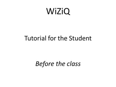 WiZiQ Tutorial for the Student Before the class. First, enter www.wiziq.com and click on sign in (your tutor has already registered you)www.wiziq.com.