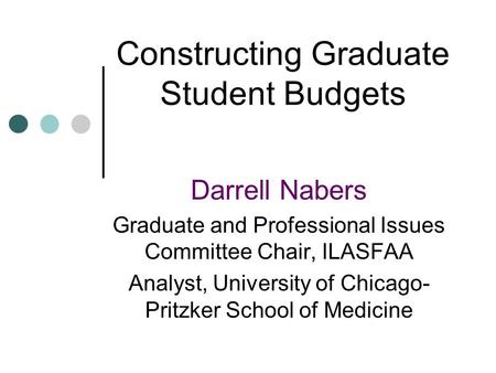 Constructing Graduate Student Budgets Darrell Nabers Graduate and Professional Issues Committee Chair, ILASFAA Analyst, University of Chicago- Pritzker.