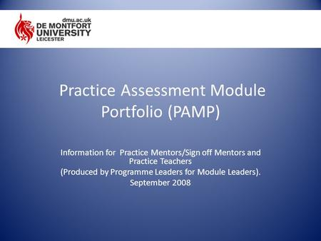 Practice Assessment Module Portfolio (PAMP) Information for Practice Mentors/Sign off Mentors and Practice Teachers (Produced by Programme Leaders for.