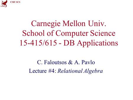 CMU SCS Carnegie Mellon Univ. School of Computer Science 15-415/615 - DB Applications C. Faloutsos & A. Pavlo Lecture #4: Relational Algebra.