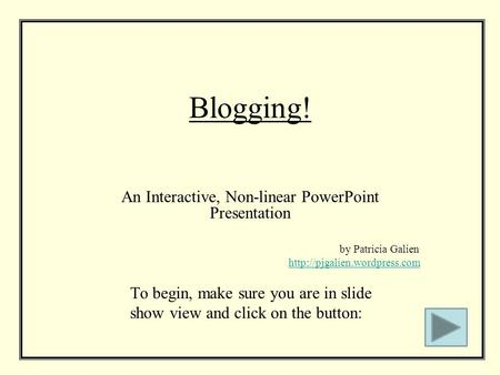 Blogging! An Interactive, Non-linear PowerPoint Presentation by Patricia Galien  To begin, make sure you are in slide show.