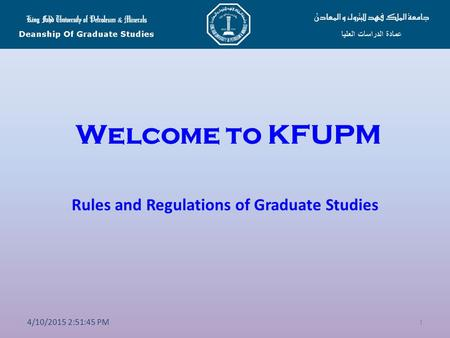 Welcome to KFUPM Rules and Regulations of Graduate Studies 1 4/10/2015 2:53:20 PM.