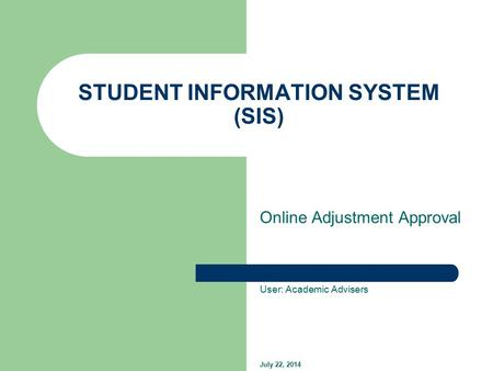 STUDENT INFORMATION SYSTEM (SIS) Online Adjustment Approval User: Academic Advisers July 22, 2014.