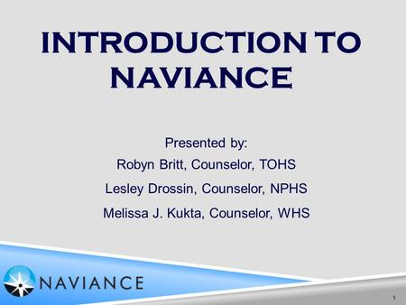 INTRODUCTION TO NAVIANCE 1 Presented by: Robyn Britt, Counselor, TOHS Lesley Drossin, Counselor, NPHS Melissa J. Kukta, Counselor, WHS.