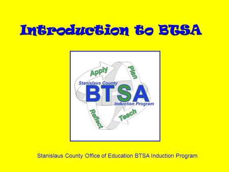 Introduction to BTSA Stanislaus County Office of Education BTSA Induction Program.