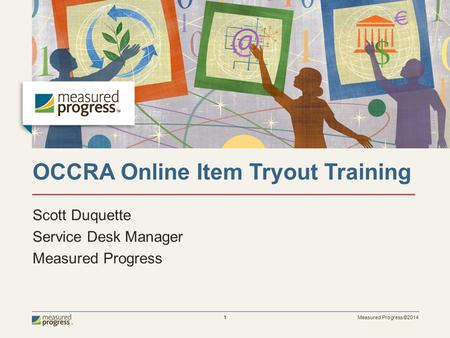 Measured Progress ©2014 1 OCCRA Online Item Tryout Training Scott Duquette Service Desk Manager Measured Progress.