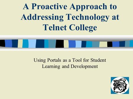 A Proactive Approach to Addressing Technology at Telnet College Using Portals as a Tool for Student Learning and Development.