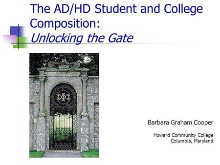 The AD/HD Student and College Composition: Unlocking the Gate Barbara Graham Cooper Howard Community College Columbia, Maryland.