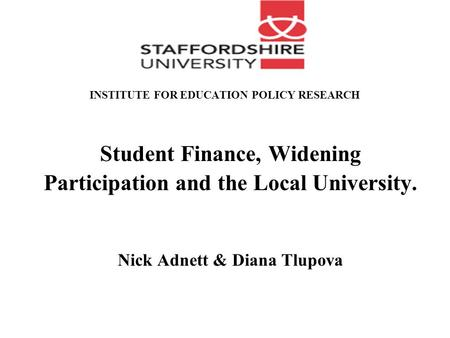INSTITUTE FOR EDUCATION POLICY RESEARCH Student Finance, Widening Participation and the Local University. Nick Adnett & Diana Tlupova.