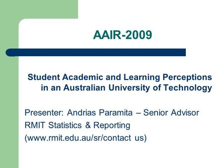 AAIR-2009 Student Academic and Learning Perceptions in an Australian University of Technology Presenter: Andrias Paramita – Senior Advisor RMIT Statistics.