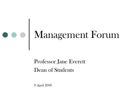 Management Forum Professor Jane Everett Dean of Students 9 April 2008.