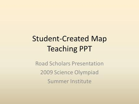 Student-Created Map Teaching PPT Road Scholars Presentation 2009 Science Olympiad Summer Institute.