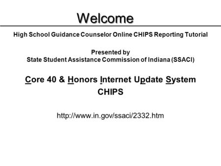 Welcome High School Guidance Counselor Online CHIPS Reporting Tutorial Presented by State Student Assistance Commission of Indiana (SSACI) Core 40 & Honors.