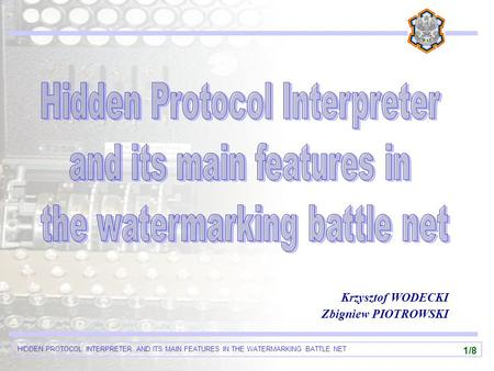 HIDDEN PROTOCOL INTERPRETER AND ITS MAIN FEATURES IN THE WATERMARKING BATTLE NET 1/8 Krzysztof WODECKI Zbigniew PIOTROWSKI.