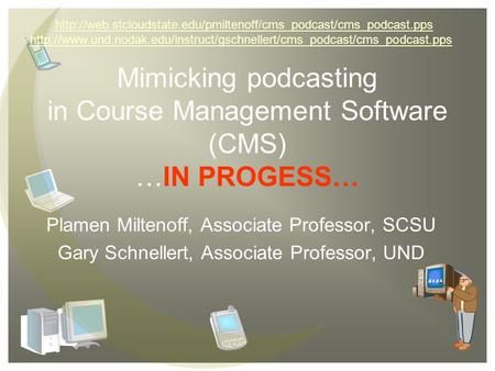 Mimicking podcasting in Course Management Software (CMS) …IN PROGESS… Plamen Miltenoff, Associate Professor, SCSU Gary Schnellert, Associate Professor,