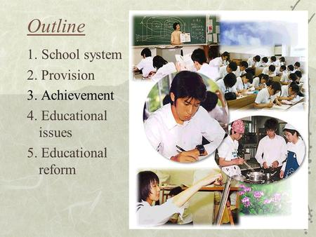 Outline 1. School system 2. Provision 3. Achievement 4. Educational issues 5. Educational reform.