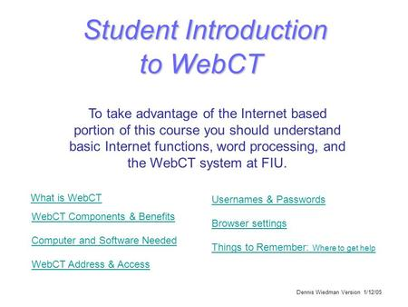 Dennis Wiedman Version 1/12/05 Student Introduction to WebCT To take advantage of the Internet based portion of this course you should understand basic.