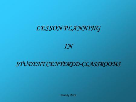 Hanady Mirza LESSON PLANNING IN STUDENT CENTERED-CLASSROOMS.