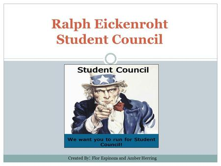 Ralph Eickenroht Student Council Created By : Flor Espinoza and Amber Herring.