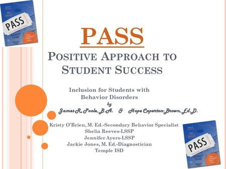PASS P OSITIVE A PPROACH TO S TUDENT S UCCESS Inclusion for Students with Behavior Disorders by James R. Poole, B.A. & Hope Caperton-Brown, Ed.D. Kristy.