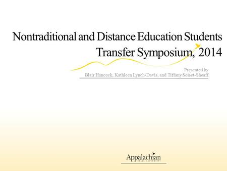 Nontraditional and Distance Education Students Transfer Symposium, 2014 Presented by Blair Hancock, Kathleen Lynch-Davis, and Tiffany Soiset-Sheaff.