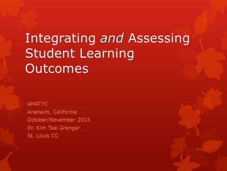 And Integrating and Assessing Student Learning Outcomes AMATYC Anaheim, California October/November 2013 Dr. Kim Tsai Granger St. Louis CC.