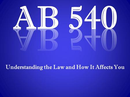 Understanding the Law and How It Affects You. Assembly Bill 540: It's the Law  AB 540, introduced by former Assembly Members Marco Antonio Firebaugh.