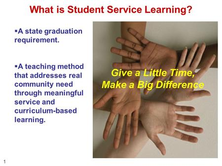 What is Student Service Learning? 1 Give a Little Time, Make a Big Difference  A state graduation requirement.  A teaching method that addresses real.